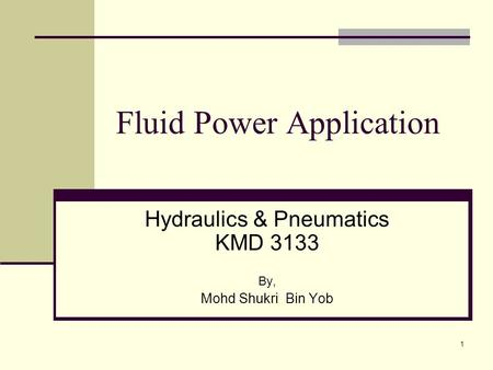 1 Fluid Power Application Hydraulics & Pneumatics KMD 3133 By, Mohd Shukri Bin Yob.