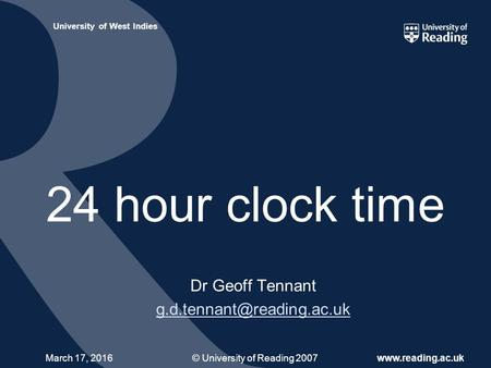 © University of Reading 2007www.reading.ac.uk University of West Indies March 17, 2016 24 hour clock time Dr Geoff Tennant