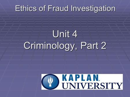Unit 4 Criminology, Part 2 Ethics of Fraud Investigation.