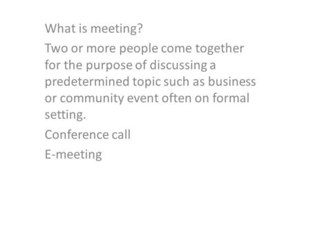 What is meeting? Two or more people come together for the purpose of discussing a predetermined topic such as business or community event often on formal.