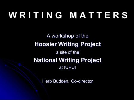 W R I T I N G M A T T E R S A workshop of the Hoosier Writing Project a site of the National Writing Project at IUPUI Herb Budden, Co-director.