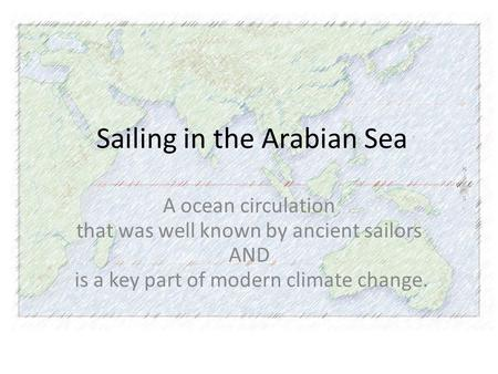 Sailing in the Arabian Sea A ocean circulation that was well known by ancient sailors AND is a key part of modern climate change.