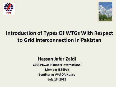 Introduction of Types Of WTGs With Respect to Grid Interconnection in Pakistan Hassan Jafar Zaidi CEO, Power Planners International Member IEEEPak Seminar.