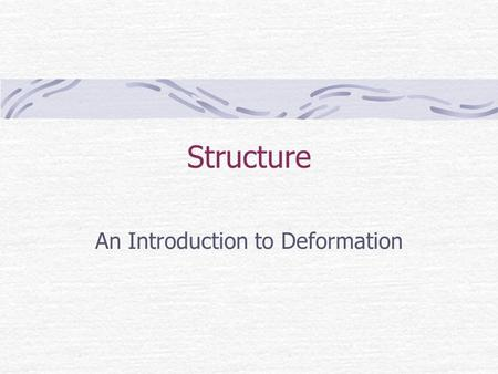 Structure An Introduction to Deformation. Standards Describe the composition and structure of Earth's materials.