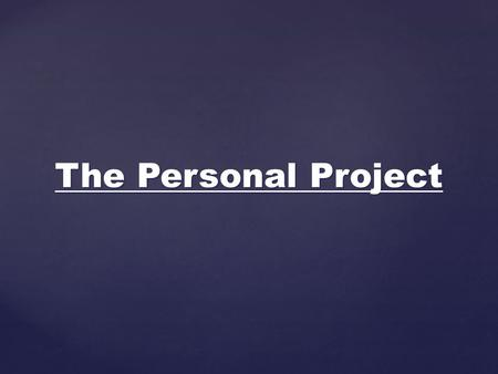 The Personal Project.  Select a topic of personal interest  Work independently toward a solution to a worthwhile problem  Focus project through an.