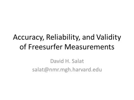 Accuracy, Reliability, and Validity of Freesurfer Measurements David H. Salat