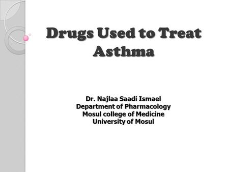 Drugs Used to Treat Asthma Dr. Najlaa Saadi Ismael Department of Pharmacology Mosul college of Medicine University of Mosul.