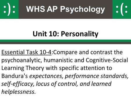 WHS AP Psychology Unit 10: Personality Essential Task 10-4:Compare and contrast the psychoanalytic, humanistic and Cognitive-Social Learning Theory with.