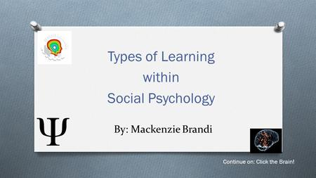 By: Mackenzie Brandi Types of Learning within Social Psychology Continue on: Click the Brain!