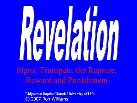 Signs, Trumpets, the Rapture, Reward and Punishment Ridgecrest Baptist Church-University of Life © 2007 Ron Williams.