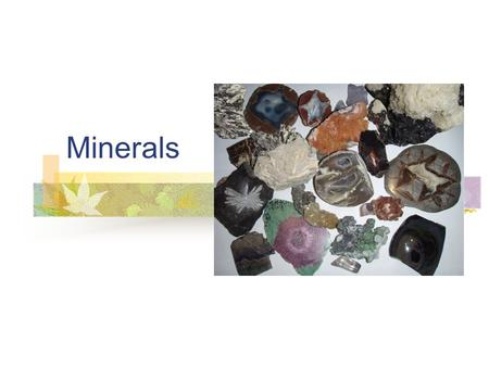 Minerals. Naturally occurring inorganic solids consisting of one or more chemical elements The atoms of these elements are arranged in a systematic internal.