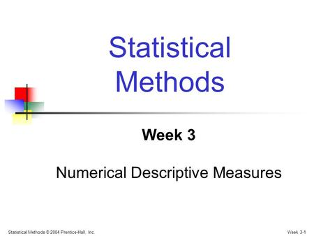 Statistical Methods © 2004 Prentice-Hall, Inc. Week 3-1 Week 3 Numerical Descriptive Measures Statistical Methods.