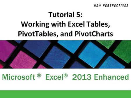 Microsoft ® Excel ® 2013 Enhanced Tutorial 5: Working with Excel Tables, PivotTables, and PivotCharts.