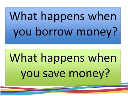What happens when you borrow money? What happens when you save money?