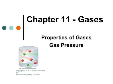 Chapter 11 - Gases Properties of Gases Gas Pressure Copyright © 2008 by Pearson Education, Inc. Publishing as Benjamin Cummings.