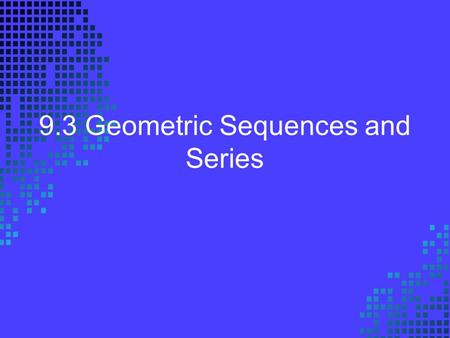 9.3 Geometric Sequences and Series. Common Ratio In the sequence 2, 10, 50, 250, 1250, ….. Find the common ratio.