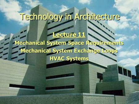 Technology in Architecture Lecture 11 Mechanical System Space Requirements Mechanical System Exchange Loops HVAC Systems Lecture 11 Mechanical System Space.