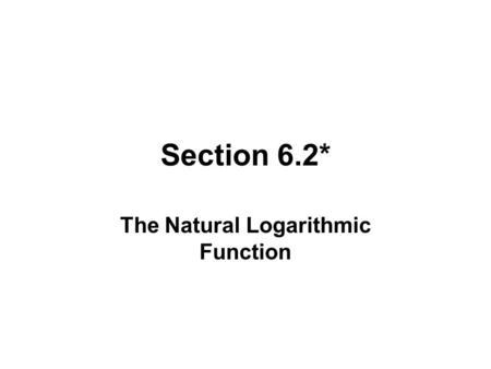 Section 6.2* The Natural Logarithmic Function. THE NATURAL LOGARITHMIC FUNCTION.