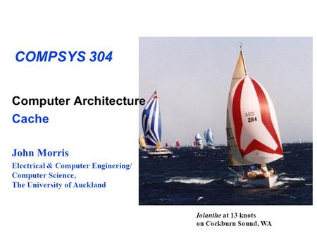COMPSYS 304 Computer Architecture Cache John Morris Electrical & Computer Enginering/ Computer Science, The University of Auckland Iolanthe at 13 knots.