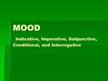 MOOD Indicative, Imperative, Subjunctive, Conditional, and Interrogative.
