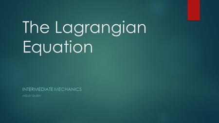 The Lagrangian Equation INTERMEDIATE MECHANICS WESLEY QUEEN.