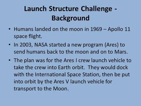 Launch Structure Challenge - Background Humans landed on the moon in 1969 – Apollo 11 space flight. In 2003, NASA started a new program (Ares) to send.
