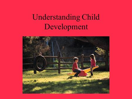 Understanding Child Development. Development Change or growth that occurs in a child Helps you plan appropriate activities for children Helps you make.