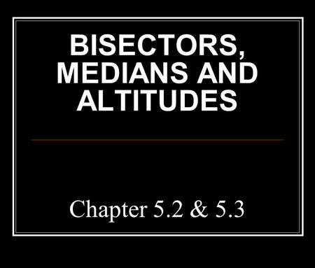 Chapter 5.2 & 5.3 BISECTORS, MEDIANS AND ALTITUDES.
