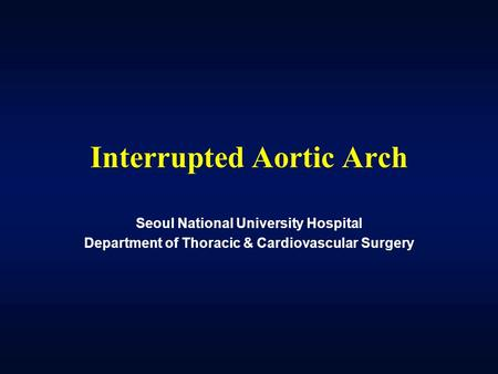Interrupted Aortic Arch Seoul National University Hospital Department of Thoracic & Cardiovascular Surgery.
