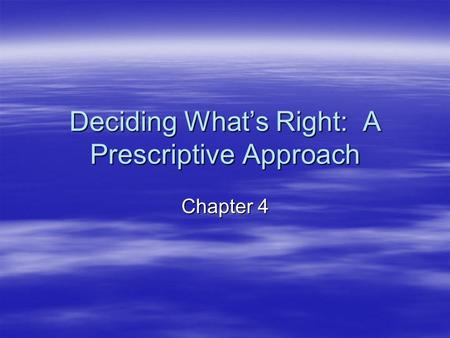 Deciding What's Right: A Prescriptive Approach Chapter 4.