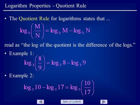 "Table of Contents Logarithm Properties - Quotient Rule The Quotient Rule for logarithms states that... read as ""the log of the quotient is the difference."