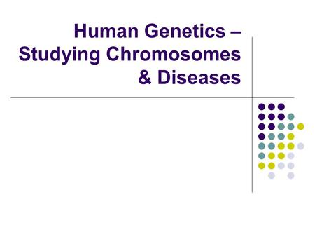 Human Genetics – Studying Chromosomes & Diseases.
