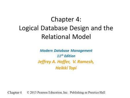 Chapter 4 © 2013 Pearson Education, Inc. Publishing as Prentice Hall Chapter 4: Logical Database Design and the Relational Model Modern Database Management.