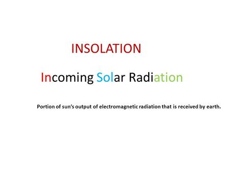 INSOLATION Incoming Solar Radiation Portion of sun's output of electromagnetic radiation that is received by earth.