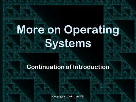 Copyright © 2005 - Curt Hill More on Operating Systems Continuation of Introduction.