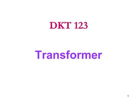 Transformer DKT 123 1. 1.1 Introduction to Transformer.  Transformer is a device that changes ac electrical power at one voltage level to ac electric.