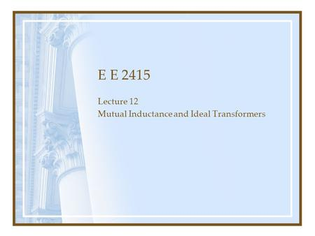E E 2415 Lecture 12 Mutual Inductance and Ideal Transformers.
