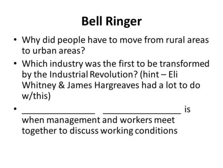 Bell Ringer Why did people have to move from rural areas to urban areas? Which industry was the first to be transformed by the Industrial Revolution? (hint.