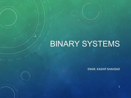 BINARY SYSTEMS ENGR. KASHIF SHAHZAD 1. BINARY NUMBERS 1/2 Internally, information in digital systems is of binary form groups of bits (i.e. binary numbers)