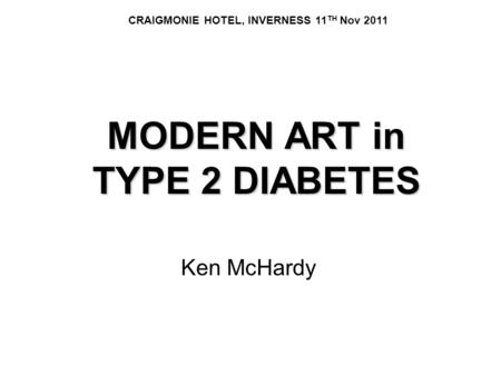 MODERN ART in TYPE 2 DIABETES Ken McHardy CRAIGMONIE HOTEL, INVERNESS 11 TH Nov 2011.