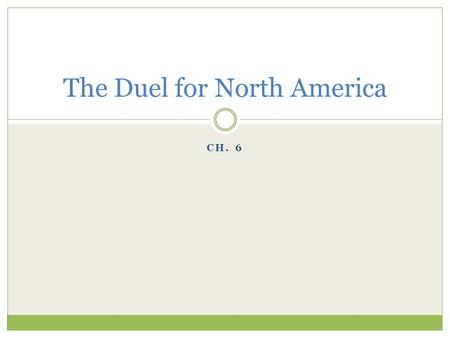 CH. 6 The Duel for North America. France in the New World 1608 – Quebec New France (Canada)  Controlled important waterways  Great Lakes & Mississippi.