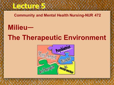 Lecture 5 Community and Mental Health Nursing-NUR 472 Milieu — The Therapeutic Environment.