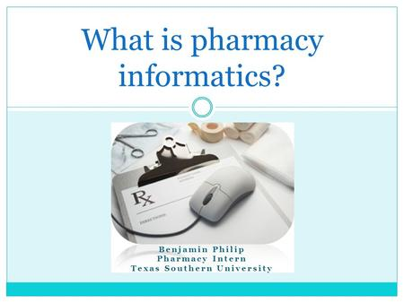 What is pharmacy informatics? Benjamin Philip Pharmacy Intern Texas Southern University.