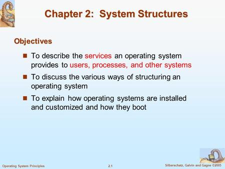 2.1 Silberschatz, Galvin and Gagne ©2005 Operating System Principles Chapter 2: System Structures To describe the services an operating system provides.