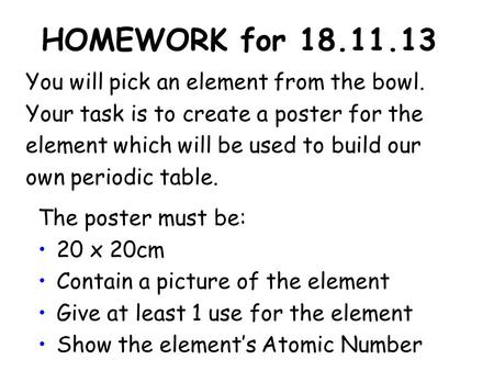 HOMEWORK for 18.11.13 You will pick an element from the bowl. Your task is to create a poster for the element which will be used to build our own periodic.