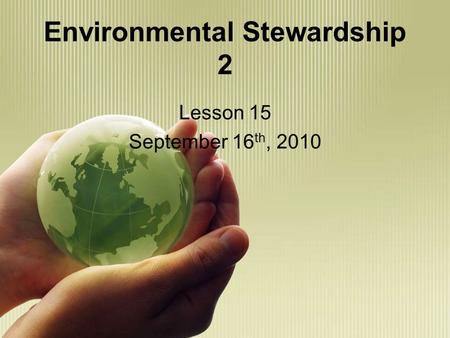 Environmental Stewardship 2 Lesson 15 September 16 th, 2010.