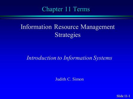 Slide 11-1 Chapter 11 Terms Information Resource Management Strategies Introduction to Information Systems Judith C. Simon.