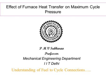 Effect of Furnace Heat Transfer on Maximum Cycle Pressure Understanding of Fuel to Cycle Connections….. P M V Subbarao Professor Mechanical Engineering.