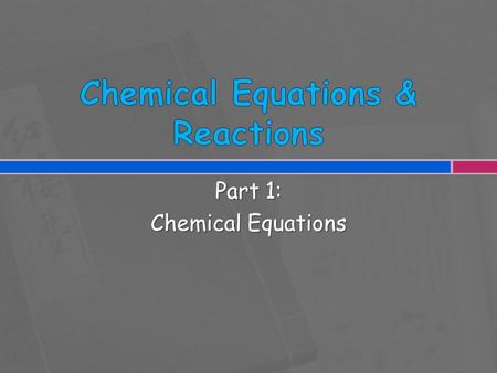 Part 1: Chemical Equations.  How are chemical changes related to macroscopic properties?  How do chemical equations describe chemical reactions?  How.