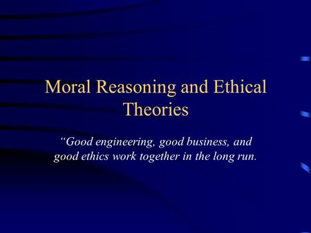 "Moral Reasoning and Ethical Theories ""Good engineering, good business, and good ethics work together in the long run."